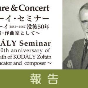 【報告】コダーイ・セミナー ~コダーイ没後50年 教育者・作曲家として~ Lecture&Concert